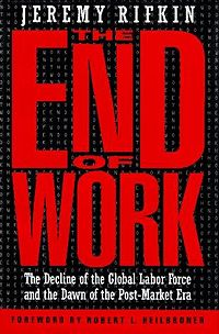 jeremy rifkins the end of work Jeremy rifkin's the end of work individuals tend to develop a false sense of security concerning the certainty of their jobs after working for an.
